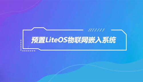 嵌入式资讯|预置LiteOS物联网嵌入系统